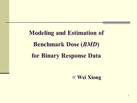 1 Modeling and Estimation of Benchmark Dose (BMD) for Binary Response Data Wei Xiong.