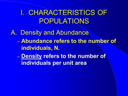 I. CHARACTERISTICS OF POPULATIONS A. Density and Abundance – Abundance refers to the number of individuals, N. – Density refers to the number of individuals.