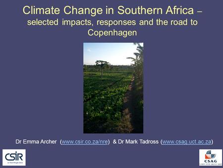 Climate Change in Southern Africa – selected impacts, responses and the road to Copenhagen Dr Emma Archer (www.csir.co.za/nre) & Dr Mark Tadross (www.csag.uct.ac.za)www.csir.co.za/nrewww.csag.uct.ac.za.