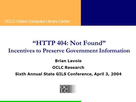 "OCLC Online Computer Library Center ""HTTP 404: Not Found"" Incentives to Preserve Government Information Brian Lavoie OCLC Research Sixth Annual State GILS."