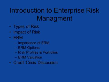 Introduction to Enterprise Risk Managment Types of Risk Impact of Risk ERM –Importance of ERM –ERM Options –Risk Profiles & Portfolios –ERM Valuation Credit.