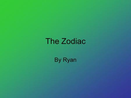 The Zodiac By Ryan. Names of the Zodiac This is the zodiac. The names are Aries, Taurus, Gemini, Cancer, Leo, Virgo, Libra, Scorpio, Sagittarius, Capricorn,