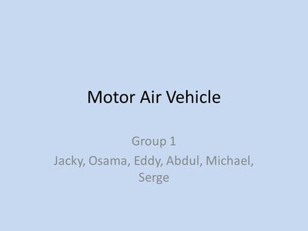 Motor Air Vehicle Group 1 Jacky, Osama, Eddy, Abdul, Michael, Serge.