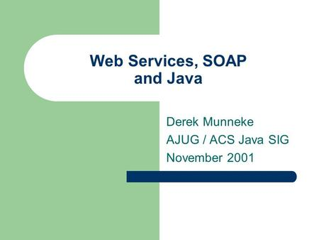 Web Services, SOAP and Java Derek Munneke AJUG / ACS Java SIG November 2001.