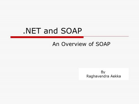 .NET and SOAP An Overview of SOAP By Raghavendra Aekka.