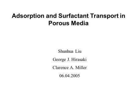 Adsorption and Surfactant Transport in Porous Media Shunhua Liu George J. Hirasaki Clarence A. Miller 06.04.2005.