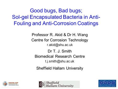 Good bugs, Bad bugs; Sol-gel Encapsulated Bacteria in Anti- Fouling and Anti-Corrosion Coatings Professor R. Akid & Dr H. Wang Centre for Corrosion Technology.