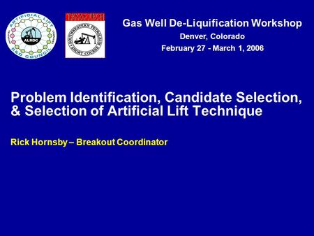 Gas Well De-Liquification Workshop Denver, Colorado February 27 - March 1, 2006 Problem Identification, Candidate Selection, & Selection of Artificial.