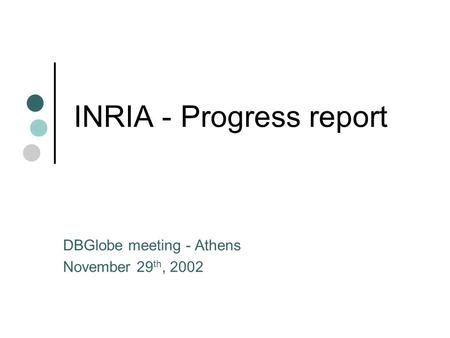 INRIA - Progress report DBGlobe meeting - Athens November 29 th, 2002.