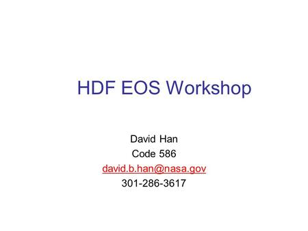 HDF EOS Workshop David Han Code 586 301-286-3617.