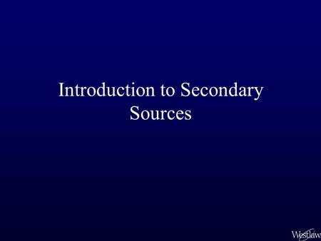 Introduction to Secondary Sources. Primary and Secondary Law Primary law sources: – are statements of law by governmental institutions, such as the courts.