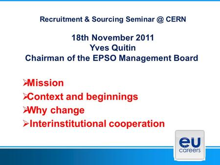 Recruitment & Sourcing CERN 18th November 2011 Yves Quitin Chairman of the EPSO Management Board  Mission  Context and beginnings  Why change.
