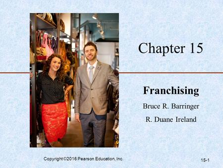 Chapter 15 Franchising Bruce R. Barringer R. Duane Ireland Copyright ©2016 Pearson Education, Inc. 15-1.