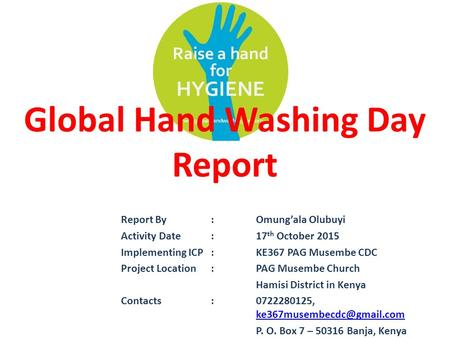Global Hand Washing Day Report Report By:Omung'ala Olubuyi Activity Date:17 th October 2015 Implementing ICP:KE367 PAG Musembe CDC Project Location:PAG.
