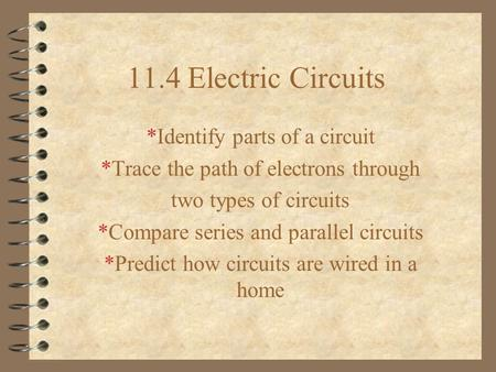 11.4 Electric Circuits *Identify parts of a circuit *Trace the path of electrons through two types of circuits *Compare series and parallel circuits *Predict.