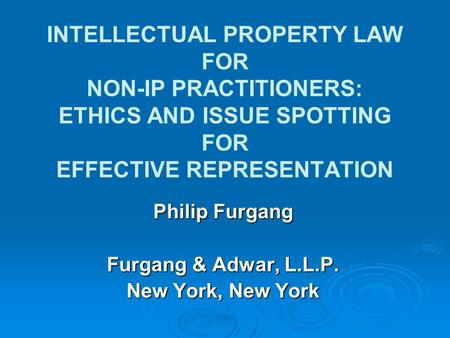 INTELLECTUAL PROPERTY LAW FOR NON-IP PRACTITIONERS: ETHICS AND ISSUE SPOTTING FOR EFFECTIVE REPRESENTATION Philip Furgang Furgang & Adwar, L.L.P. New York,