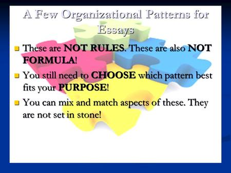 A Few Organizational Patterns for Essays These are NOT RULES. These are also NOT FORMULA! These are NOT RULES. These are also NOT FORMULA! You still need.