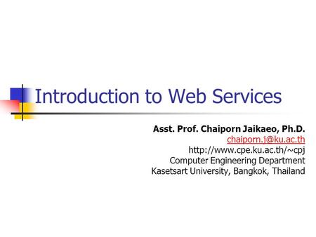 Introduction to Web Services Asst. Prof. Chaiporn Jaikaeo, Ph.D.  Computer Engineering Department Kasetsart.