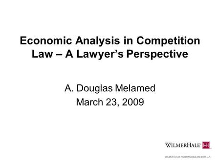 1 Economic Analysis in Competition Law – A Lawyer's Perspective A. Douglas Melamed March 23, 2009.