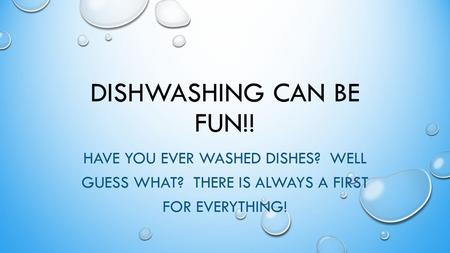 DISHWASHING CAN BE FUN!! HAVE YOU EVER WASHED DISHES? WELL GUESS WHAT? THERE IS ALWAYS A FIRST FOR EVERYTHING!