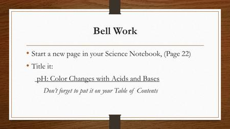 Bell Work Start a new page in your Science Notebook, (Page 22) Title it: pH: Color Changes with Acids and Bases Don't forget to put it on your Table of.