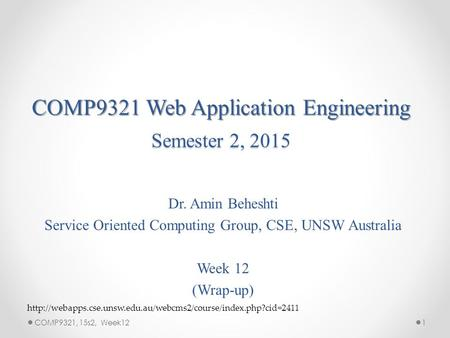 COMP9321 Web Application Engineering Semester 2, 2015 Dr. Amin Beheshti Service Oriented Computing Group, CSE, UNSW Australia Week 12 (Wrap-up) 1COMP9321,