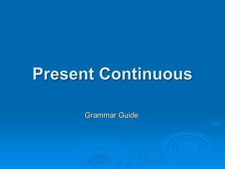 Present Continuous Grammar Guide. Verb Form – Affirmatives  We form the PRESENT CONTINUOUS with the present of the verb BE (auxiliary) the present of.