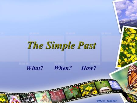 The Simple Past What?When?How? ©MJH_teacher. MJH_teacher Read the following texts. Pay special attention to the form of the verbs.