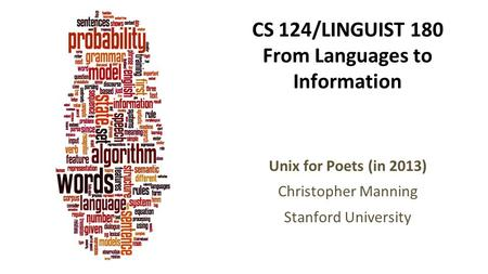 CS 124/LINGUIST 180 From Languages to Information Unix for Poets (in 2013) Christopher Manning Stanford University.
