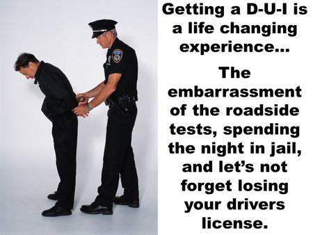 Getting a D-U-I is a life changing experience... The embarrassment of the roadside tests, spending the night in jail, and let's not forget losing your.