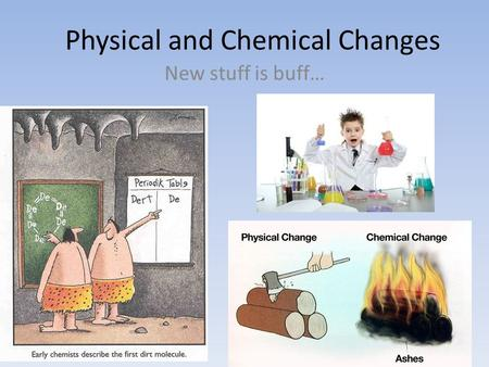 Physical and Chemical Changes New stuff is buff….