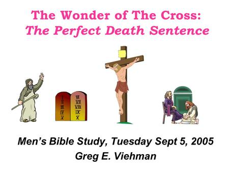 The Wonder of The Cross: The Perfect Death Sentence Men's Bible Study, Tuesday Sept 5, 2005 Greg E. Viehman.