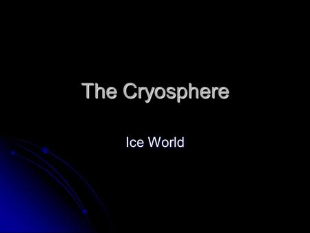 The Cryosphere Ice World. Water Level Does not Change If you melt ice in a glass of water Check it out! Check it out! Check it out! Check it out! Ice.