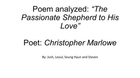 "Poem analyzed: ""The Passionate Shepherd to His Love"" Poet: Christopher Marlowe By: Josh, Leoul, Seung Hyun and Steven."