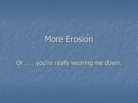 More Erosion Or... you're really wearing me down..