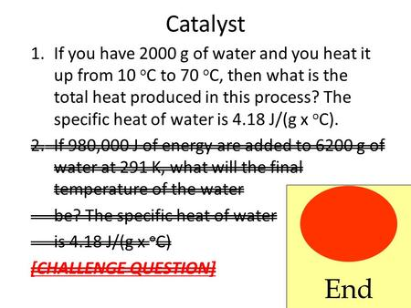 Catalyst 1.If you have 2000 g of water and you heat it up from 10 o C to 70 o C, then what is the total heat produced in this process? The specific heat.