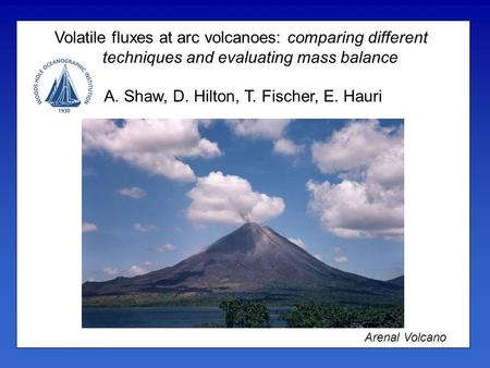 Volatile fluxes at arc volcanoes: comparing different techniques and evaluating mass balance A. Shaw, D. Hilton, T. Fischer, E. Hauri Arenal Volcano.