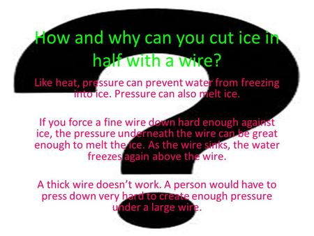 How and why can you cut ice in half with a wire? Like heat, pressure can prevent water from freezing into ice. Pressure can also melt ice. If you force.