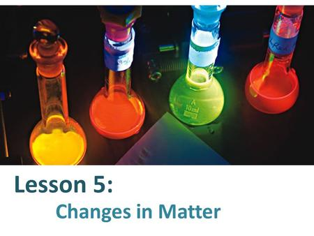 Lesson 5: Changes in Matter. The Law of Conservation of Matter and Energy tells us that matter and energy cannot be created or destroyed. But matter can.
