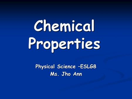 Chemical Properties Physical Science –ESLG8 Ms. Jho Ann.