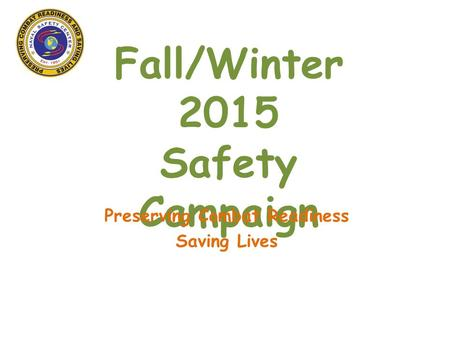 Fall/Winter 2015 Safety Campaign Preserving Combat Readiness Saving Lives.