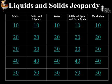 Liquids and Solids Jeopardy MatterSolids and Liquids WaterSolids to Liquids and Back Again Vocabulary 10 20 30 40 50.
