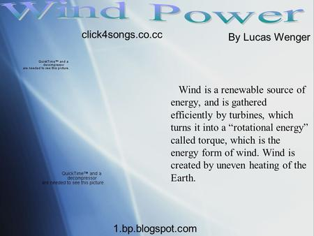 "Wind is a renewable source of energy, and is gathered efficiently by turbines, which turns it into a ""rotational energy"" called torque, which is the energy."
