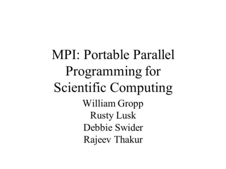MPI: Portable Parallel Programming for Scientific Computing William Gropp Rusty Lusk Debbie Swider Rajeev Thakur.
