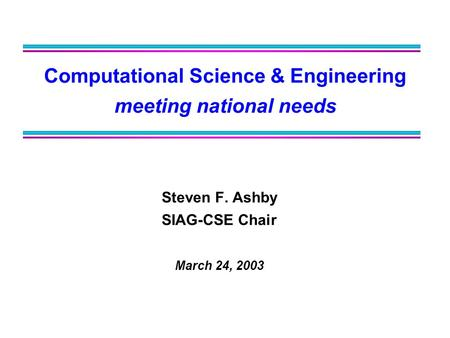 Computational Science & Engineering meeting national needs Steven F. Ashby SIAG-CSE Chair March 24, 2003.