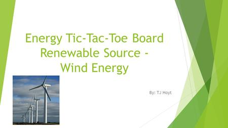 Energy Tic-Tac-Toe Board Renewable Source - Wind Energy By: TJ Hoyt.