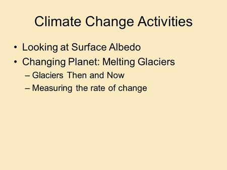 Climate Change Activities Looking at Surface Albedo Changing Planet: Melting Glaciers –Glaciers Then and Now –Measuring the rate of change.