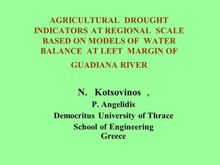 AGRICULTURAL DROUGHT INDICATORS AT REGIONAL SCALE BASED ON MODELS OF WATER BALANCE AT LEFT MARGIN OF GUADIANA RIVER N. Kotsovinos, P. Angelidis Democritus.