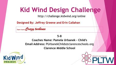 Kid Wind Design Challenge Team Name : Crazy turbines Designed By: Jeffrey Greene and Erin Callahan 5-8 Coaches Name: Pamela Urbanek - Child's Email Address: