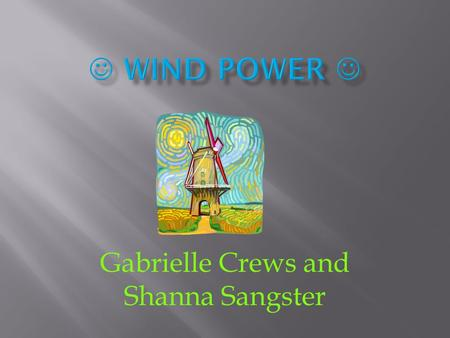 Gabrielle Crews and Shanna Sangster.  (Is this energy source renewable?) Wind is renewable because it is one of the resources we find all around us in.